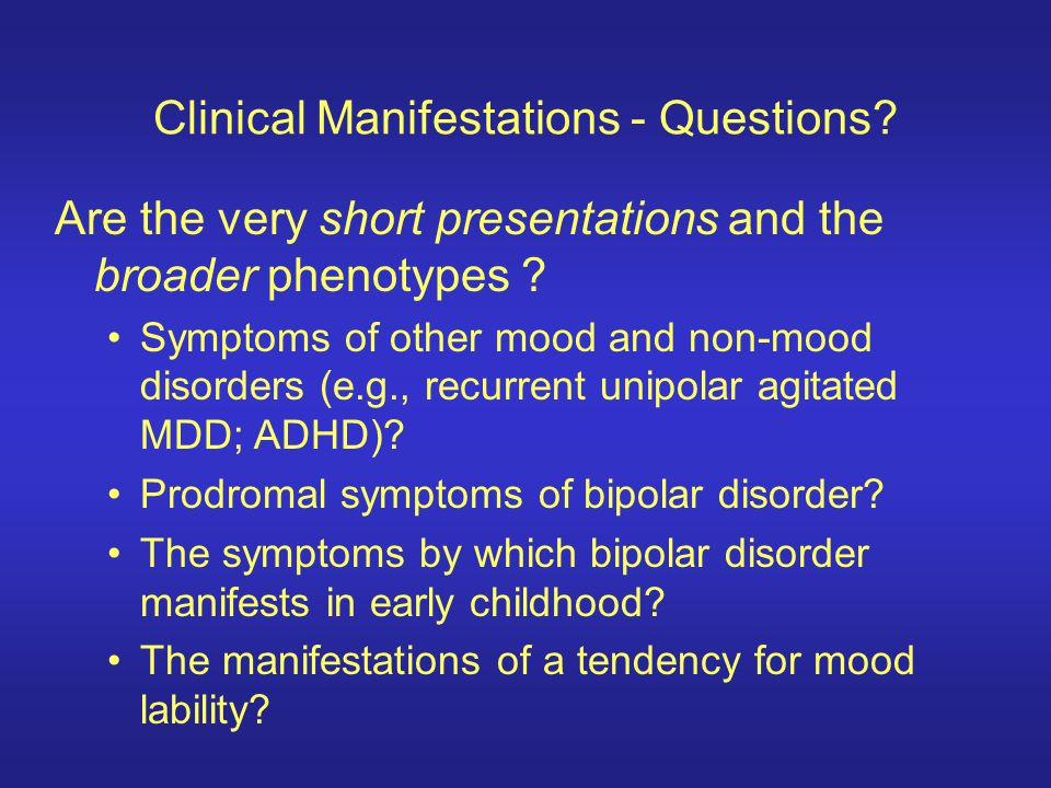 Clinical Manifestations - Questions? Are the very short presentations and the broader phenotypes ? Symptoms of other mood and non-mood disorders (e.g.