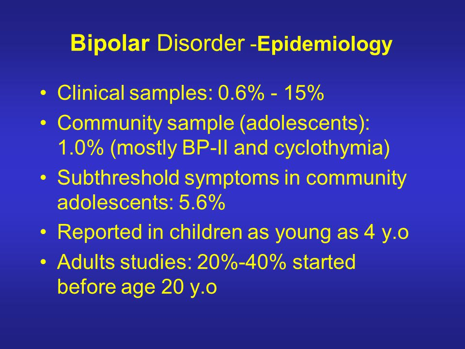 Bipolar Disorder -Epidemiology Clinical samples: 0.6% - 15% Community sample (adolescents): 1.0% (mostly BP-II and cyclothymia) Subthreshold symptoms