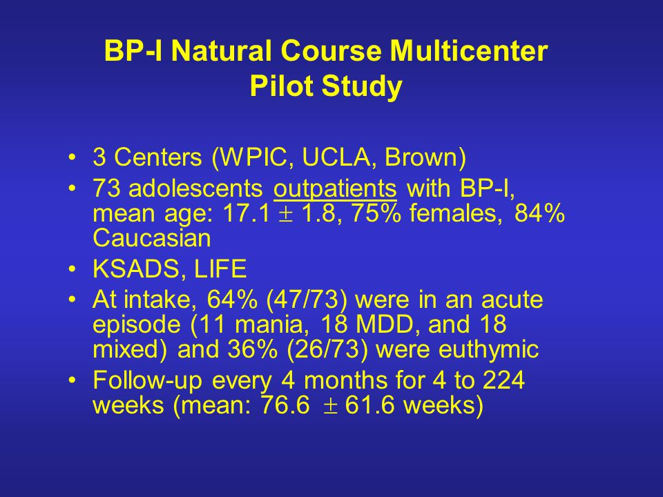 BP-I Natural Course Multicenter Pilot Study 3 Centers (WPIC, UCLA, Brown) 73 adolescents outpatients with BP-I, mean age: 17.1 1.8, 75% females, 84% C