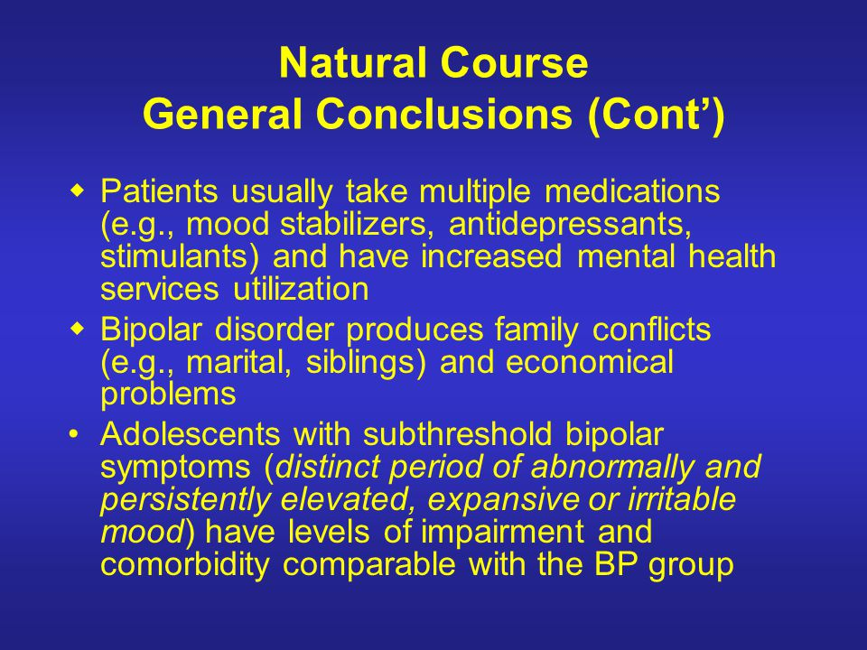 Natural Course General Conclusions (Cont) Patients usually take multiple medications (e.g., mood stabilizers, antidepressants, stimulants) and have in
