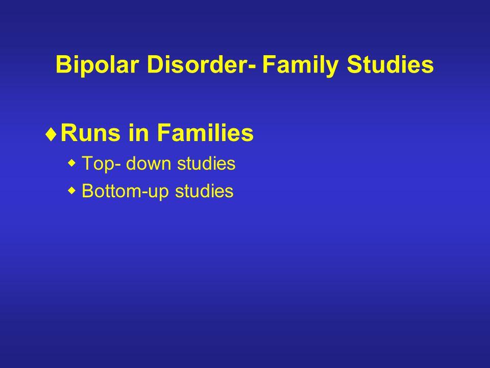 Bipolar Disorder- Family Studies Runs in Families Top- down studies Bottom-up studies