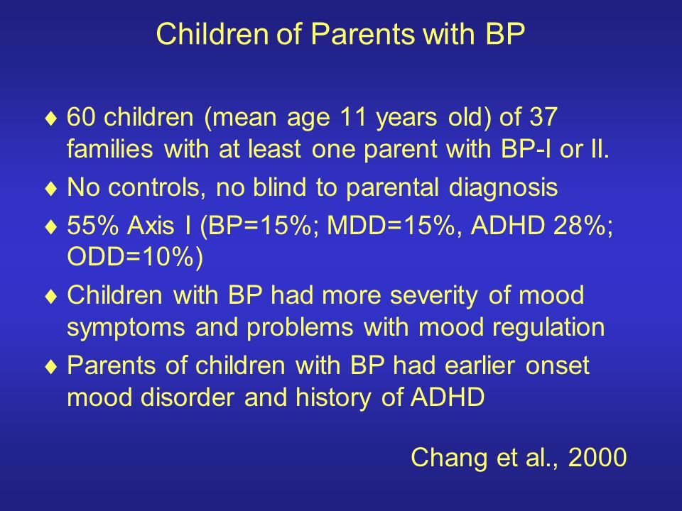 Children of Parents with BP 60 children (mean age 11 years old) of 37 families with at least one parent with BP-I or II. No controls, no blind to pare