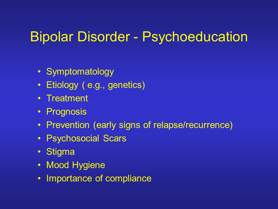 Bipolar Disorder - Psychoeducation Symptomatology Etiology ( e.g., genetics) Treatment Prognosis Prevention (early signs of relapse/recurrence) Psycho