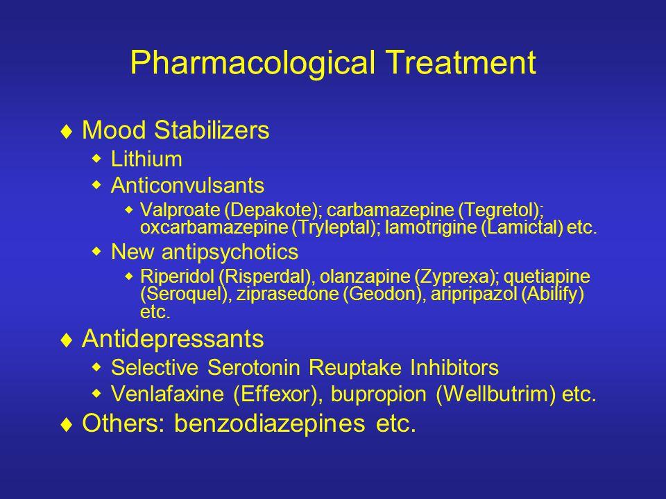 Pharmacological Treatment Mood Stabilizers Lithium Anticonvulsants Valproate (Depakote); carbamazepine (Tegretol); oxcarbamazepine (Tryleptal); lamotrigine (Lamictal) etc.