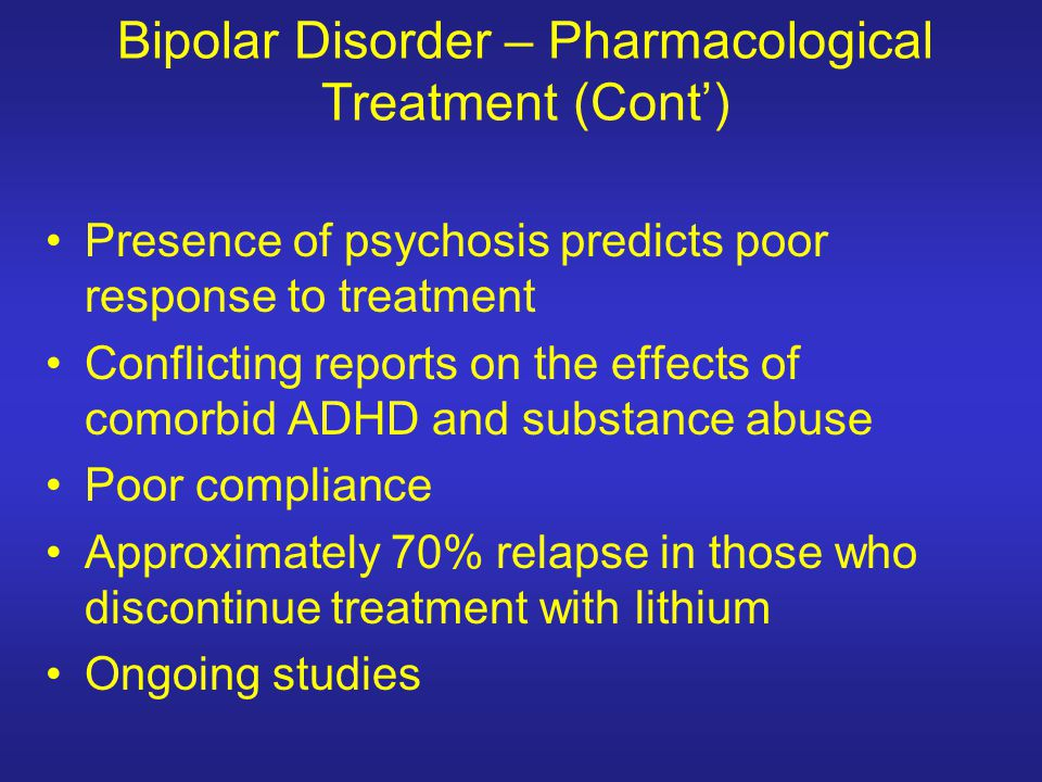 Bipolar Disorder – Pharmacological Treatment (Cont) Presence of psychosis predicts poor response to treatment Conflicting reports on the effects of co