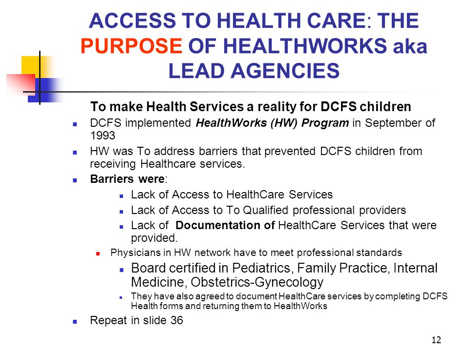 12 ACCESS TO HEALTH CARE: THE PURPOSE OF HEALTHWORKS aka LEAD AGENCIES To make Health Services a reality for DCFS children DCFS implemented HealthWork