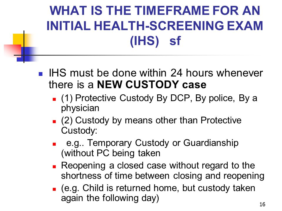 16 WHAT IS THE TIMEFRAME FOR AN INITIAL HEALTH-SCREENING EXAM (IHS) sf IHS must be done within 24 hours whenever there is a NEW CUSTODY case (1) Prote