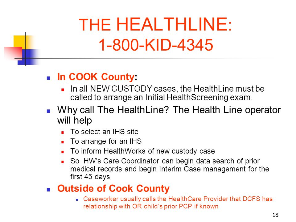 18 THE HEALTHLINE : 1-800-KID-4345 In COOK County: In all NEW CUSTODY cases, the HealthLine must be called to arrange an Initial HealthScreening exam.