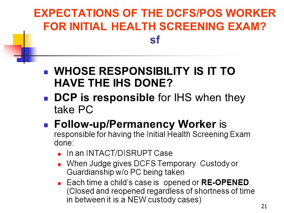 21 EXPECTATIONS OF THE DCFS/POS WORKER FOR INITIAL HEALTH SCREENING EXAM? sf WHOSE RESPONSIBILITY IS IT TO HAVE THE IHS DONE? DCP is responsible for I