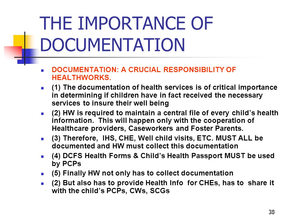 38 THE IMPORTANCE OF DOCUMENTATION DOCUMENTATION: A CRUCIAL RESPONSIBILITY OF HEALTHWORKS. (1) The documentation of health services is of critical imp
