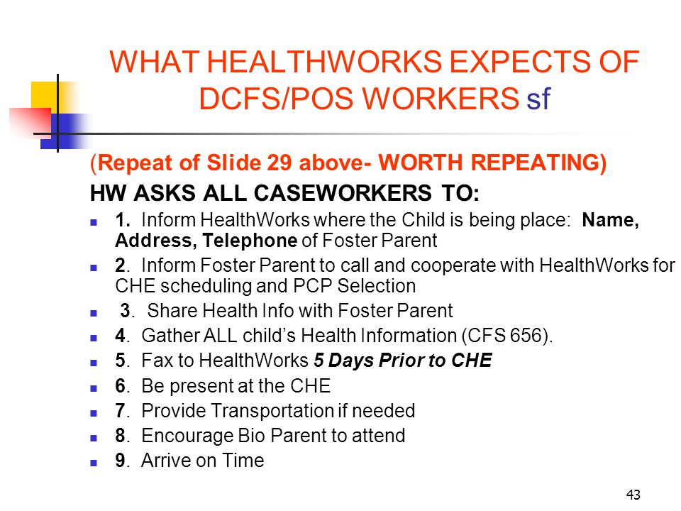 43 WHAT HEALTHWORKS EXPECTS OF DCFS/POS WORKERS sf (Repeat of Slide 29 above- WORTH REPEATING) HW ASKS ALL CASEWORKERS TO: 1. Inform HealthWorks where