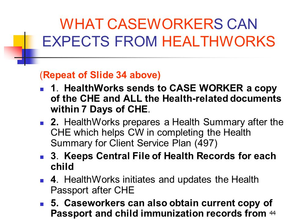 44 WHAT CASEWORKERS CAN EXPECTS FROM HEALTHWORKS (Repeat of Slide 34 above) 1. HealthWorks sends to CASE WORKER a copy of the CHE and ALL the Health-r