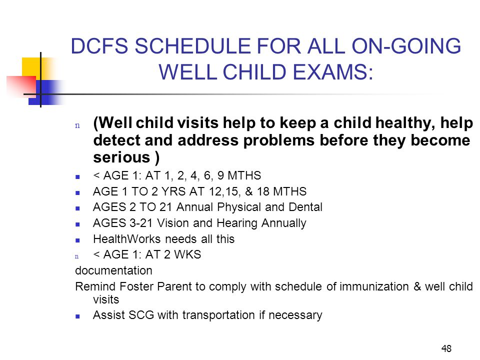 48 DCFS SCHEDULE FOR ALL ON-GOING WELL CHILD EXAMS: n (Well child visits help to keep a child healthy, help detect and address problems before they be