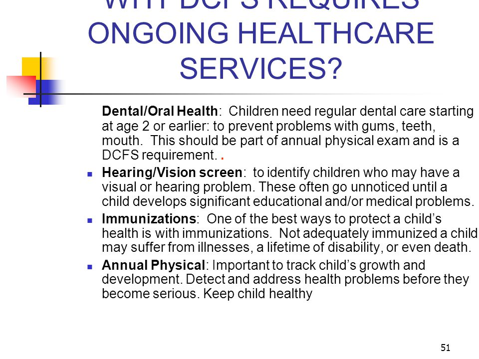 51 WHY DCFS REQUIRES ONGOING HEALTHCARE SERVICES? Dental/Oral Health: Children need regular dental care starting at age 2 or earlier: to prevent probl