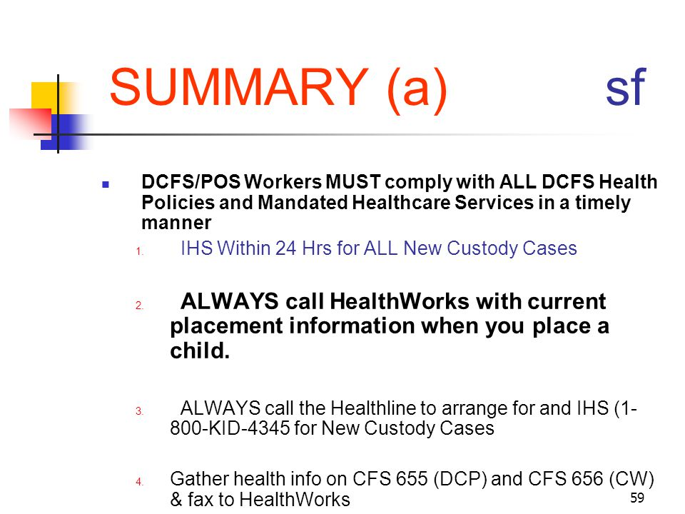 59 SUMMARY (a) sf DCFS/POS Workers MUST comply with ALL DCFS Health Policies and Mandated Healthcare Services in a timely manner 1. IHS Within 24 Hrs