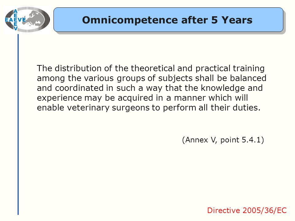 Omnicompetence after 5 Years Directive 2005/36/EC The distribution of the theoretical and practical training among the various groups of subjects shall be balanced and coordinated in such a way that the knowledge and experience may be acquired in a manner which will enable veterinary surgeons to perform all their duties.