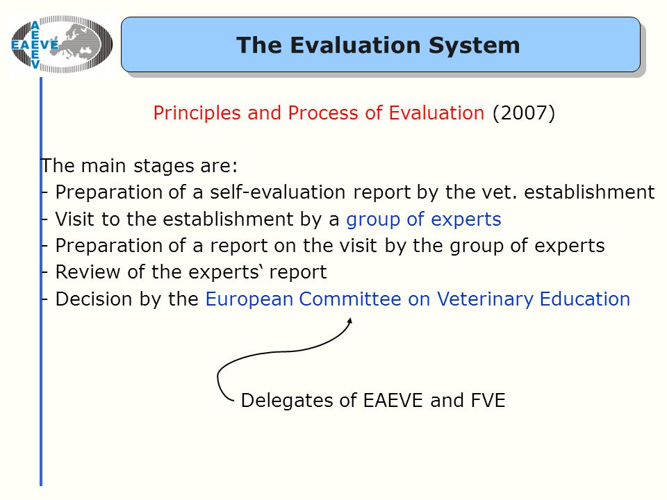 The Evaluation System Principles and Process of Evaluation (2007) The main stages are: - Preparation of a self-evaluation report by the vet.