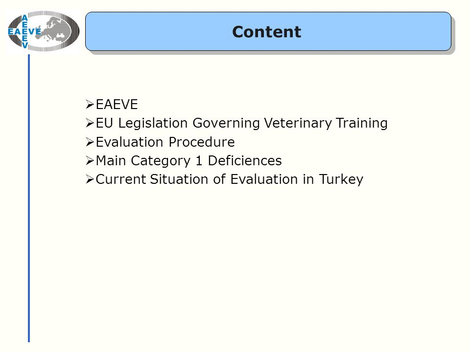 EAEVE: Objectives The objective shall be - to promote and develop veterinary education - to reinforce co-operation between establishments for higher education in veterinary science - to act as forum for discussion of matters for veterinary education in order to improve and harmonize education - to manage the European System of Evaluation of Veterinary Training, based on the mandate given by the Commission of the European Community European Association of Establishments for Veterinary Education Founded in Alfort (F) on May 27 th, 1988 www.eaeve.org