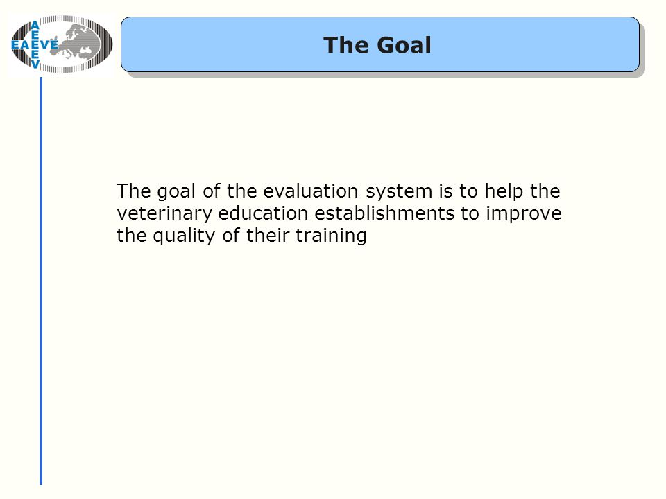 The Goal The goal of the evaluation system is to help the veterinary education establishments to improve the quality of their training