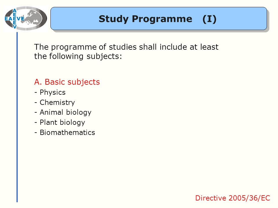 Study Programme (I) The programme of studies shall include at least the following subjects: A.Basic subjects - Physics - Chemistry - Animal biology - Plant biology - Biomathematics Directive 2005/36/EC