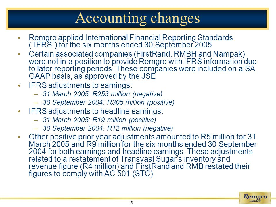 5 Accounting changes Remgro applied International Financial Reporting Standards (IFRS) for the six months ended 30 September 2005 Certain associated companies (FirstRand, RMBH and Nampak) were not in a position to provide Remgro with IFRS information due to later reporting periods.