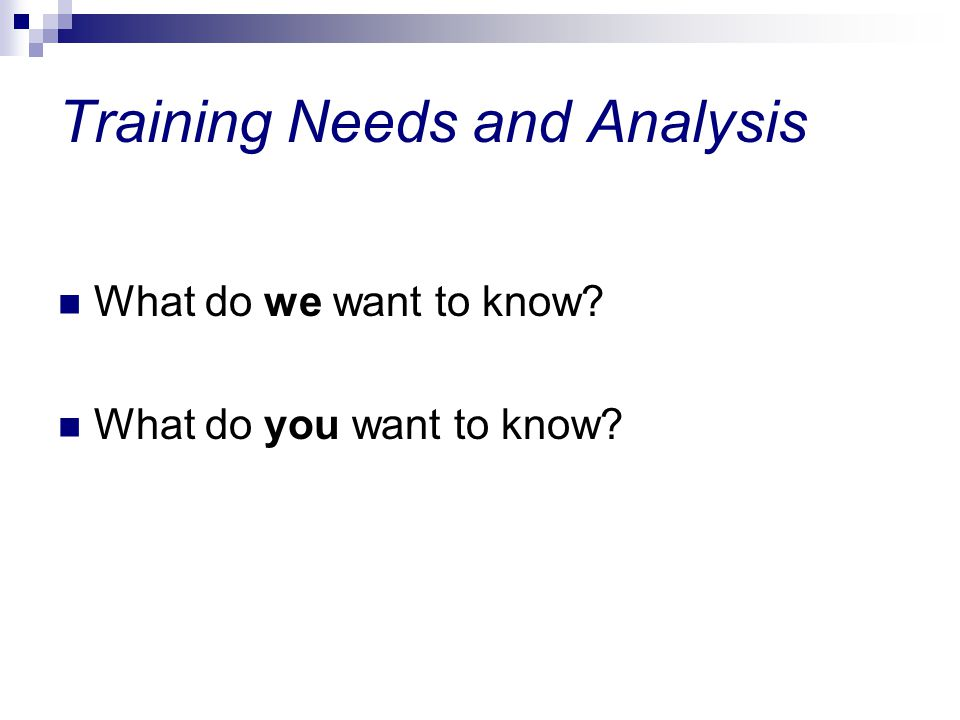 Training Needs and Analysis What do we want to know? What do you want to know?