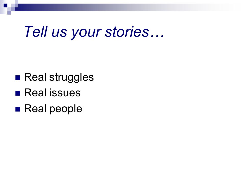Tell us your stories… Real struggles Real issues Real people
