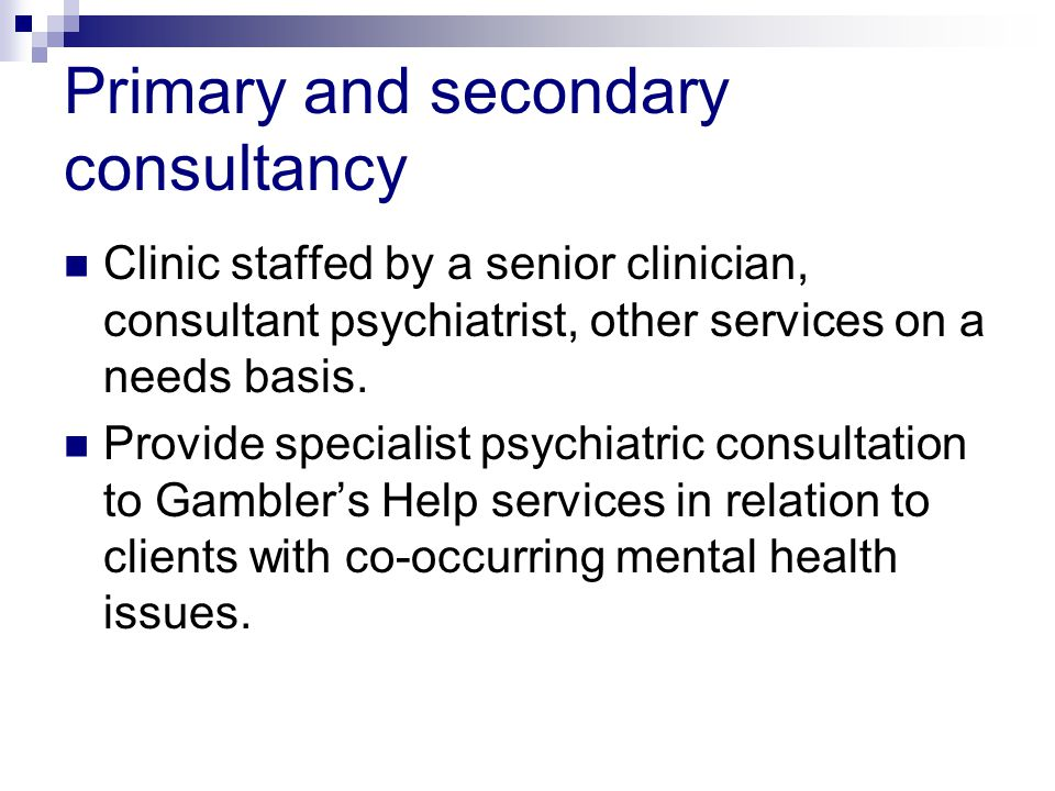 Primary and secondary consultancy Clinic staffed by a senior clinician, consultant psychiatrist, other services on a needs basis.
