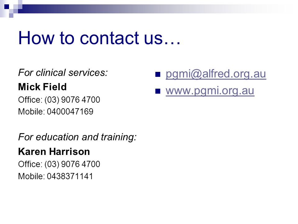 How to contact us… For clinical services: Mick Field Office: (03) 9076 4700 Mobile: 0400047169 For education and training: Karen Harrison Office: (03) 9076 4700 Mobile: 0438371141 pgmi@alfred.org.au www.pgmi.org.au