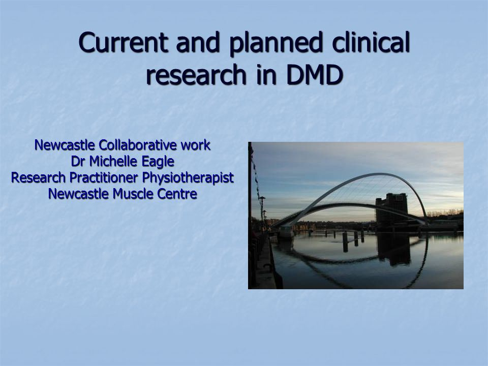 Current and planned clinical research in DMD Newcastle Collaborative work Dr Michelle Eagle Research Practitioner Physiotherapist Newcastle Muscle Centre