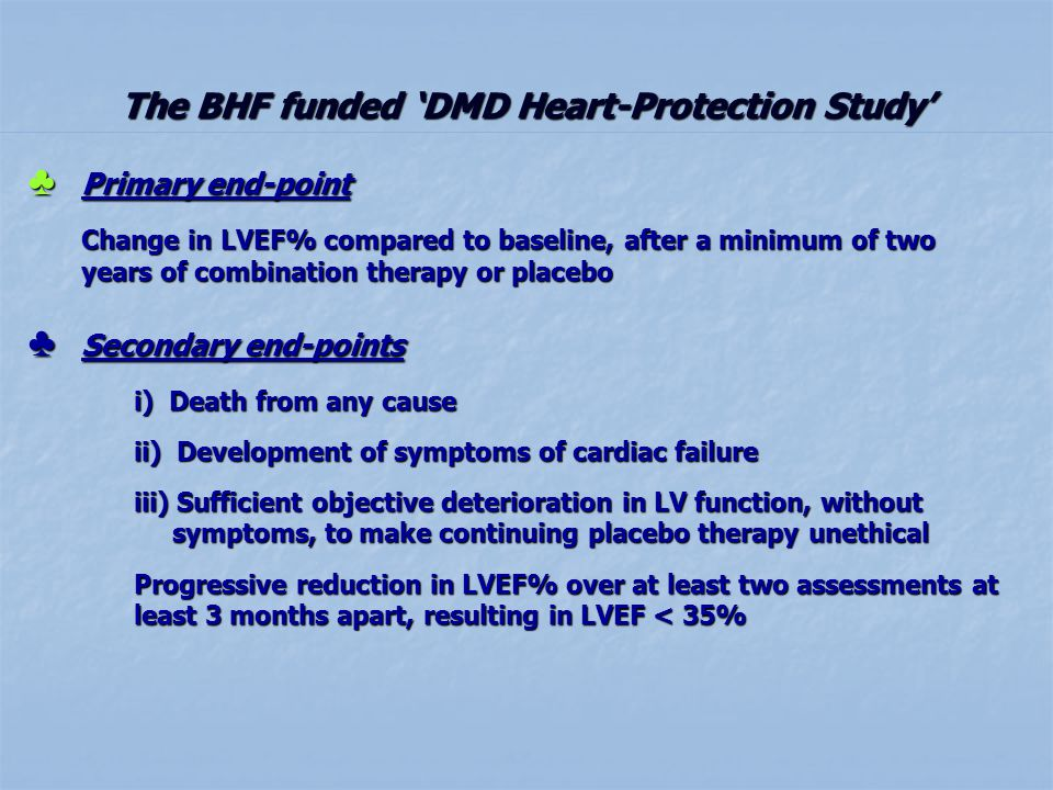 The BHF funded DMD Heart-Protection Study Primary end-point Primary end-point Change in LVEF% compared to baseline, after a minimum of two years of combination therapy or placebo Secondary end-points Secondary end-points i) Death from any cause ii) Development of symptoms of cardiac failure iii) Sufficient objective deterioration in LV function, without symptoms, to make continuing placebo therapy unethical Progressive reduction in LVEF% over at least two assessments at least 3 months apart, resulting in LVEF < 35%