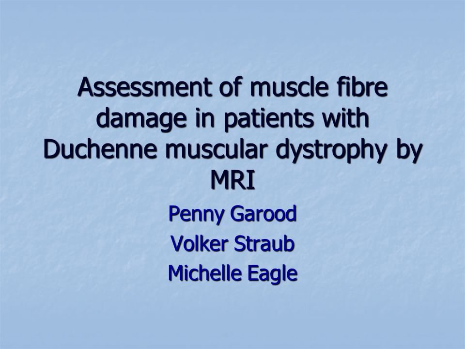 Assessment of muscle fibre damage in patients with Duchenne muscular dystrophy by MRI Penny Garood Volker Straub Michelle Eagle