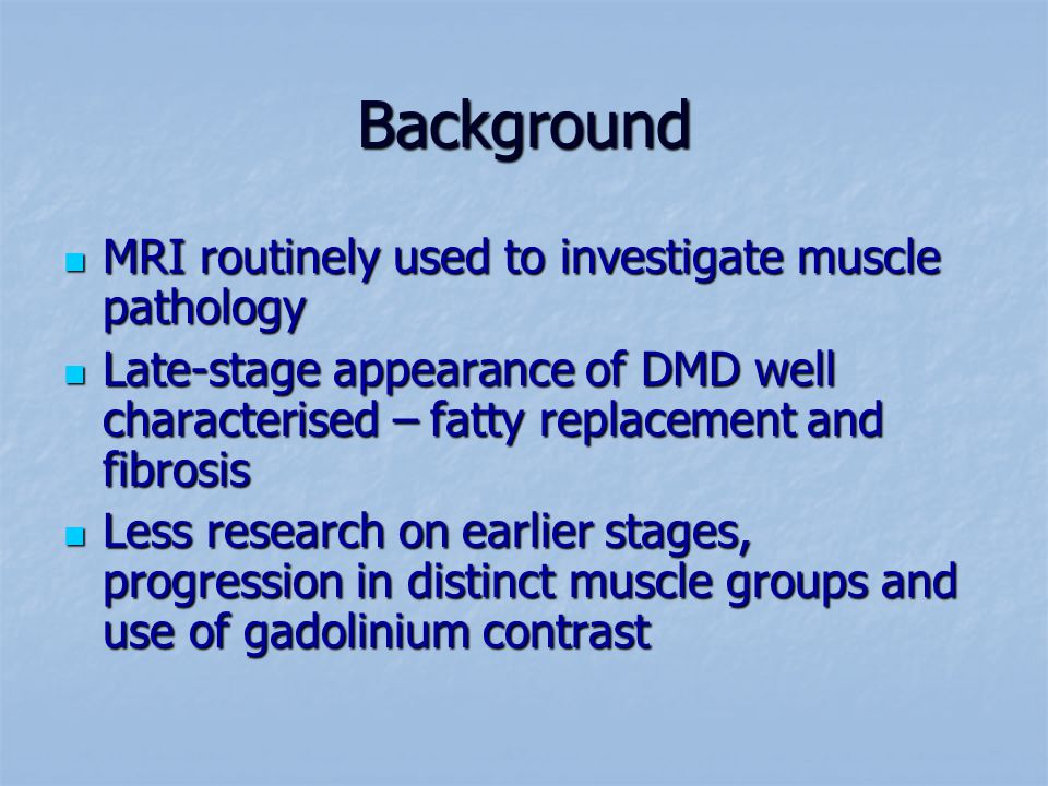 Background MRI routinely used to investigate muscle pathology MRI routinely used to investigate muscle pathology Late-stage appearance of DMD well characterised – fatty replacement and fibrosis Late-stage appearance of DMD well characterised – fatty replacement and fibrosis Less research on earlier stages, progression in distinct muscle groups and use of gadolinium contrast Less research on earlier stages, progression in distinct muscle groups and use of gadolinium contrast