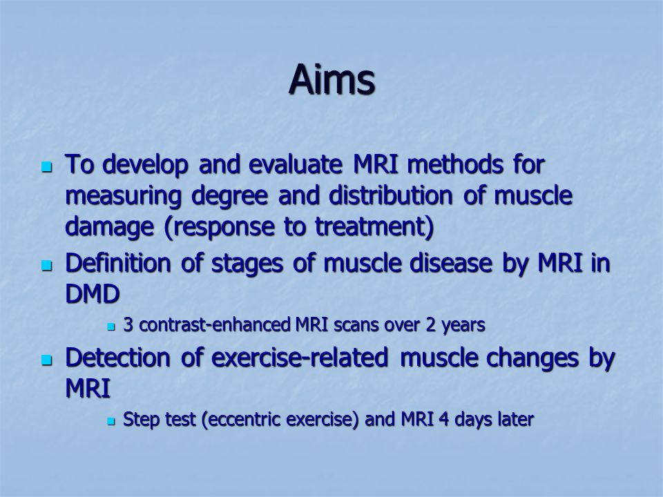 Aims To develop and evaluate MRI methods for measuring degree and distribution of muscle damage (response to treatment) To develop and evaluate MRI methods for measuring degree and distribution of muscle damage (response to treatment) Definition of stages of muscle disease by MRI in DMD Definition of stages of muscle disease by MRI in DMD 3 contrast-enhanced MRI scans over 2 years 3 contrast-enhanced MRI scans over 2 years Detection of exercise-related muscle changes by MRI Detection of exercise-related muscle changes by MRI Step test (eccentric exercise) and MRI 4 days later Step test (eccentric exercise) and MRI 4 days later