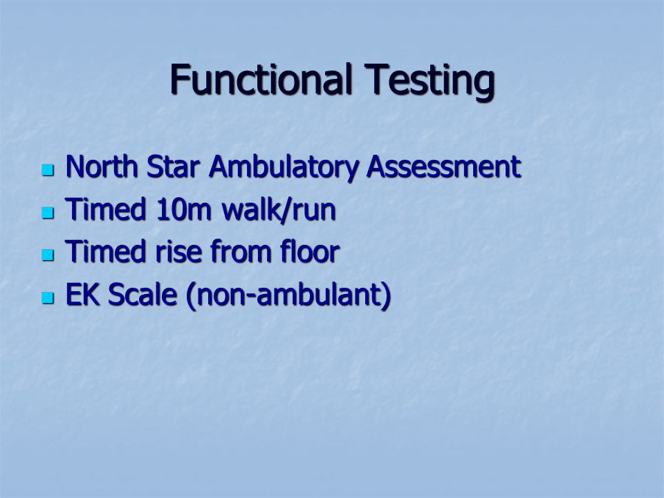 Functional Testing North Star Ambulatory Assessment North Star Ambulatory Assessment Timed 10m walk/run Timed 10m walk/run Timed rise from floor Timed rise from floor EK Scale (non-ambulant) EK Scale (non-ambulant)