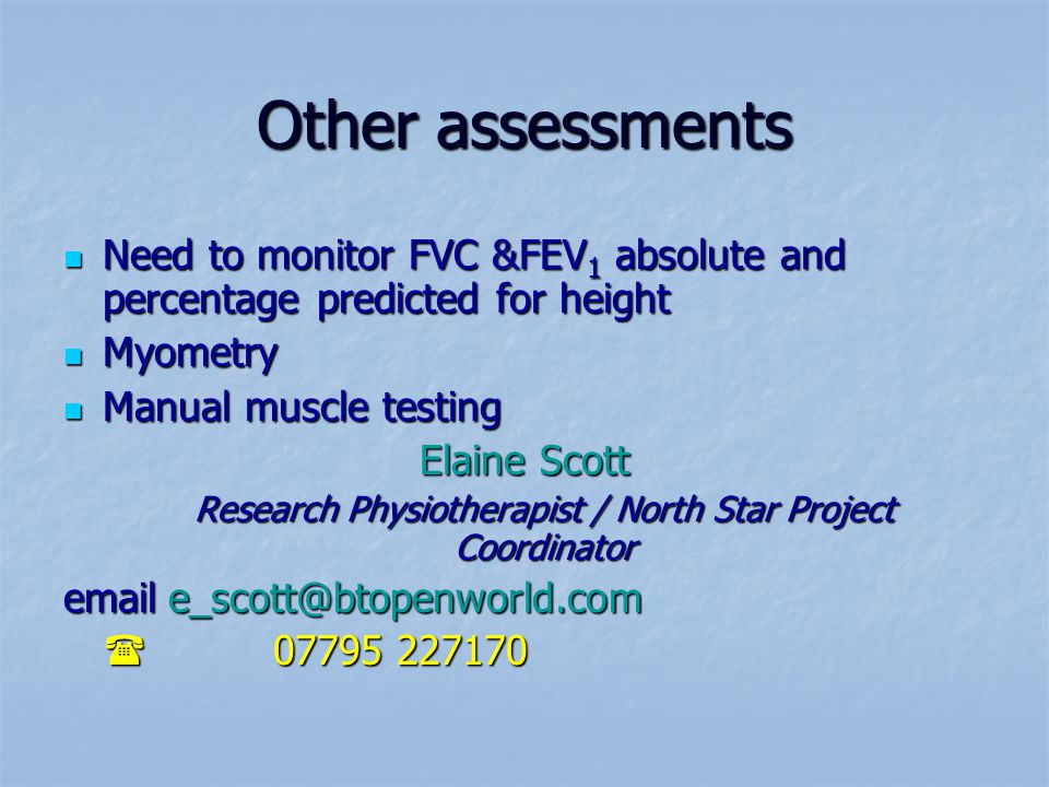Other assessments Need to monitor FVC &FEV 1 absolute and percentage predicted for height Need to monitor FVC &FEV 1 absolute and percentage predicted for height Myometry Myometry Manual muscle testing Manual muscle testing Elaine Scott Research Physiotherapist / North Star Project Coordinator emaile_scott@btopenworld.com 07795 227170 07795 227170