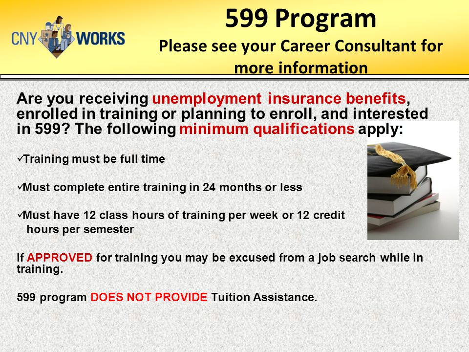 599 Program Please see your Career Consultant for more information Are you receiving unemployment insurance benefits, enrolled in training or planning to enroll, and interested in 599.