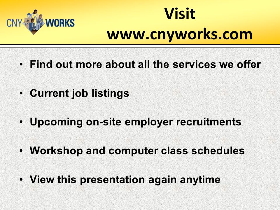 Visit www.cnyworks.com Find out more about all the services we offer Current job listings Upcoming on-site employer recruitments Workshop and computer class schedules View this presentation again anytime