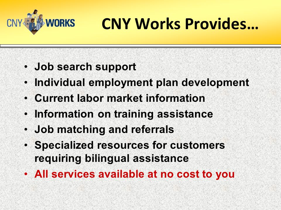 CNY Works Provides… Job search support Individual employment plan development Current labor market information Information on training assistance Job matching and referrals Specialized resources for customers requiring bilingual assistance All services available at no cost to you