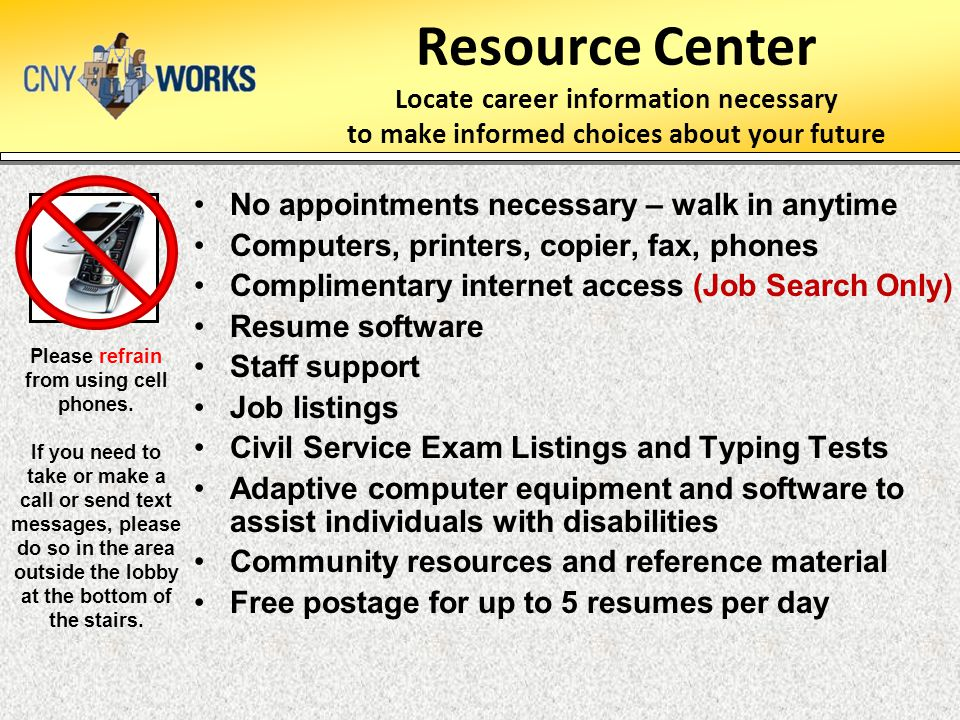 Resource Center Locate career information necessary to make informed choices about your future No appointments necessary – walk in anytime Computers, printers, copier, fax, phones Complimentary internet access (Job Search Only) Resume software Staff support Job listings Civil Service Exam Listings and Typing Tests Adaptive computer equipment and software to assist individuals with disabilities Community resources and reference material Free postage for up to 5 resumes per day Please refrain from using cell phones.