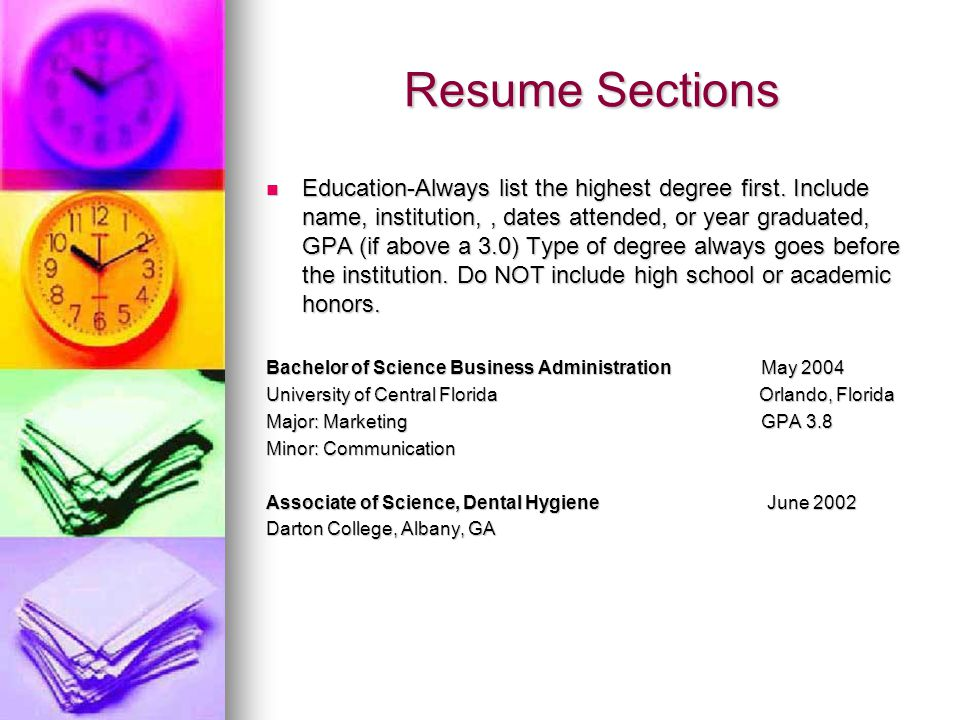 Resume Sections Education-Always list the highest degree first. Include name, institution,, dates attended, or year graduated, GPA (if above a 3.0) Ty