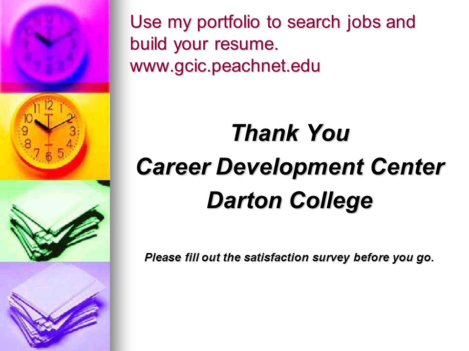 Use my portfolio to search jobs and build your resume. www.gcic.peachnet.edu Thank You Career Development Center Darton College Please fill out the sa