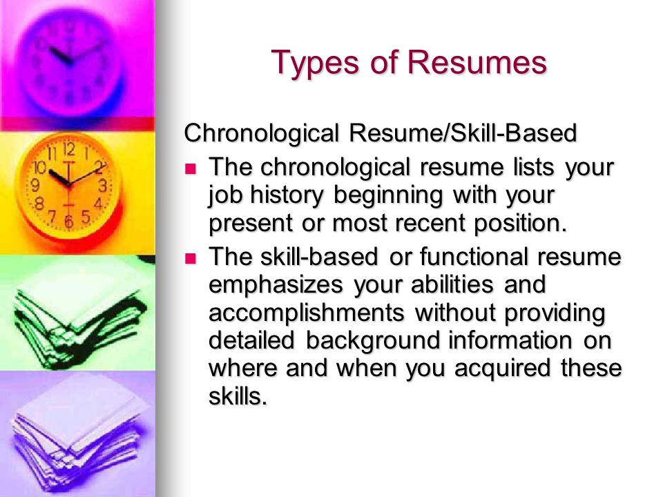 Types of Resumes Chronological Resume/Skill-Based The chronological resume lists your job history beginning with your present or most recent position.