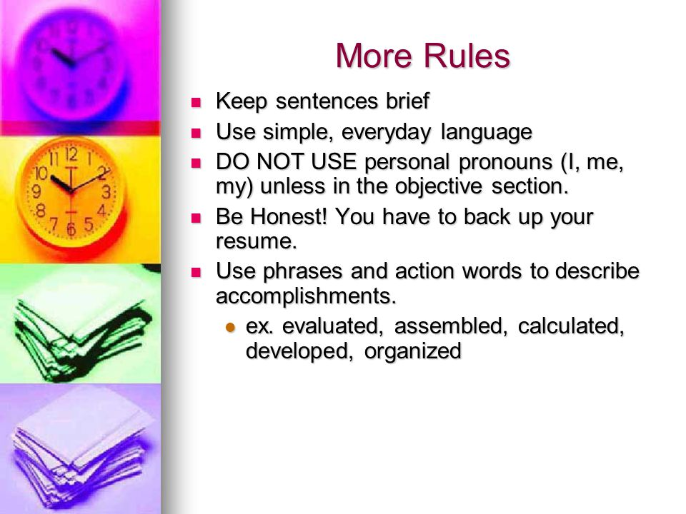 More Rules Keep sentences brief Keep sentences brief Use simple, everyday language Use simple, everyday language DO NOT USE personal pronouns (I, me, my) unless in the objective section.