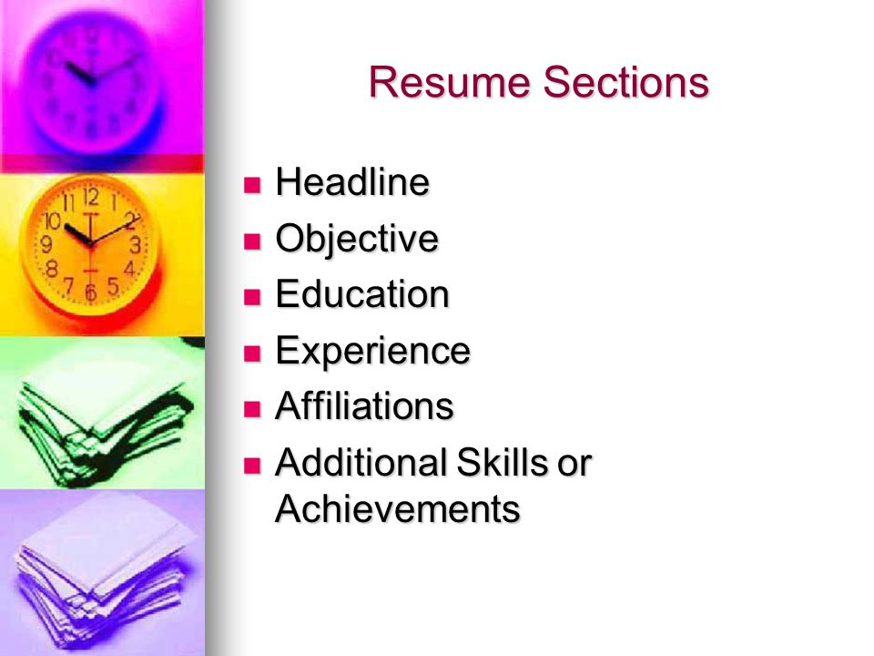 Resume Sections Headline Headline Objective Objective Education Education Experience Experience Affiliations Affiliations Additional Skills or Achieve