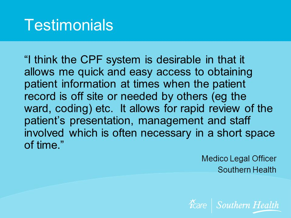 Testimonials I think the CPF system is desirable in that it allows me quick and easy access to obtaining patient information at times when the patient record is off site or needed by others (eg the ward, coding) etc.