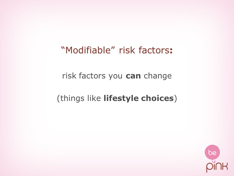 Modifiable risk factors: risk factors you can change (things like lifestyle choices)