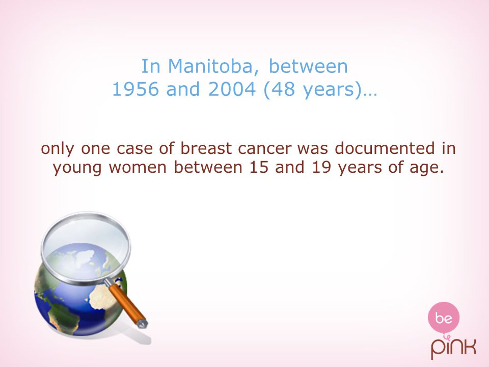 In Manitoba, between 1956 and 2004 (48 years)… only one case of breast cancer was documented in young women between 15 and 19 years of age.