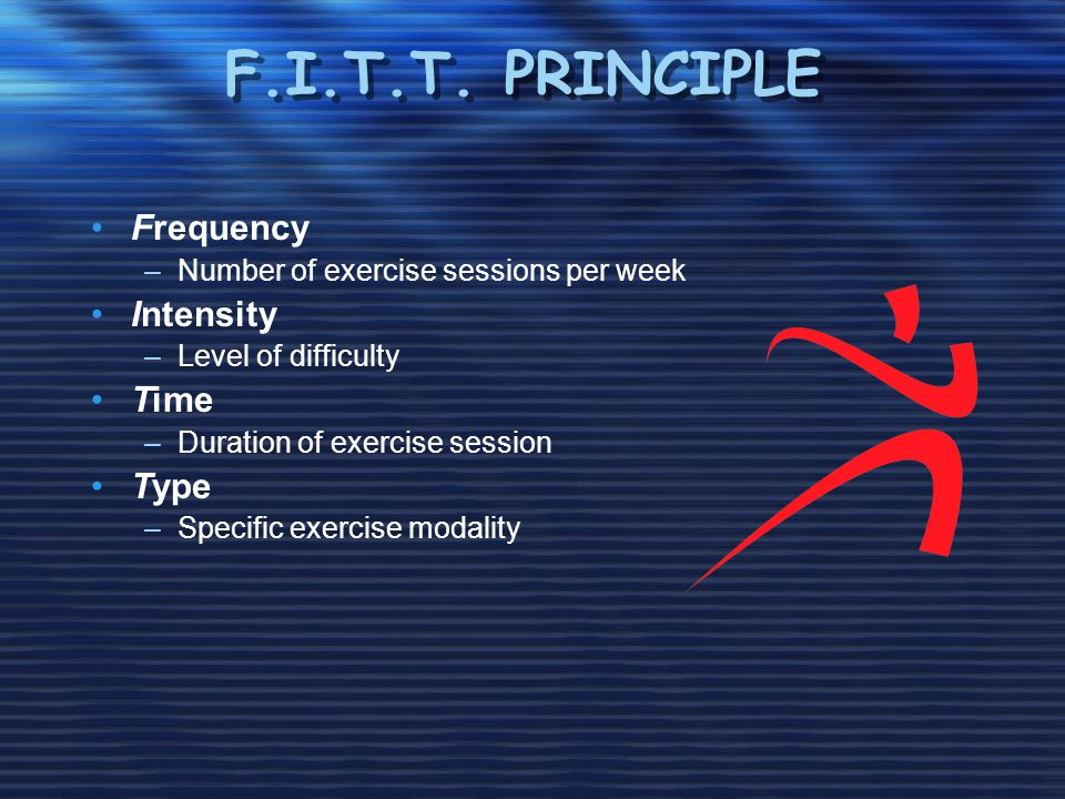 F.I.T.T. PRINCIPLE Frequency –Number of exercise sessions per week Intensity –Level of difficulty Time –Duration of exercise session Type –Specific ex