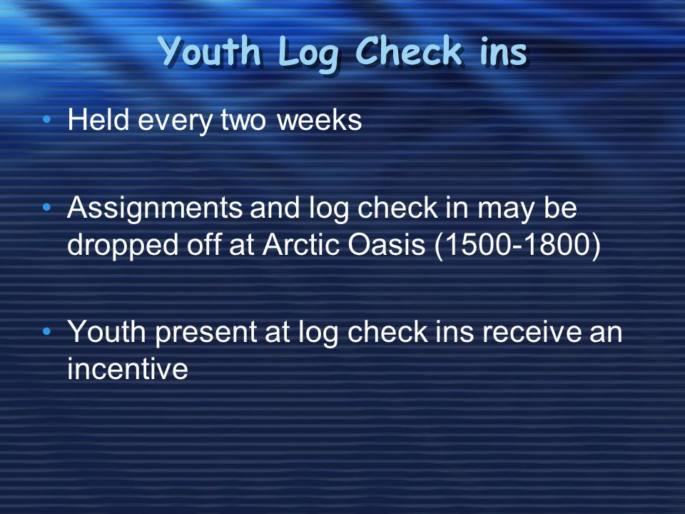 Youth Log Check ins Held every two weeks Assignments and log check in may be dropped off at Arctic Oasis (1500-1800) Youth present at log check ins receive an incentive